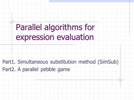 Parallel algorithms for expression evaluation Part1. Simultaneous substitution method (SimSub) Part2. A parallel pebble game.