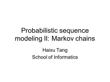 Probabilistic sequence modeling II: Markov chains Haixu Tang School of Informatics.