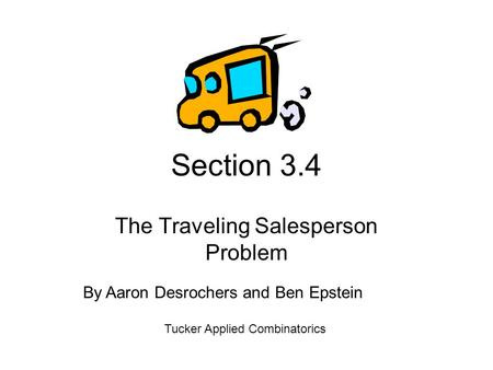 Section 3.4 The Traveling Salesperson Problem Tucker Applied Combinatorics By Aaron Desrochers and Ben Epstein.
