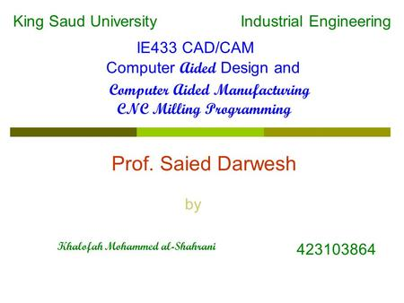 CNC Milling Programming IE433 CAD/CAM Computer Aided Design and Computer Aided Manufacturing Industrial EngineeringKing Saud University Prof. Saied Darwesh.