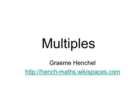 Graeme Henchel http://hench-maths.wikispaces.com Multiples Graeme Henchel http://hench-maths.wikispaces.com.