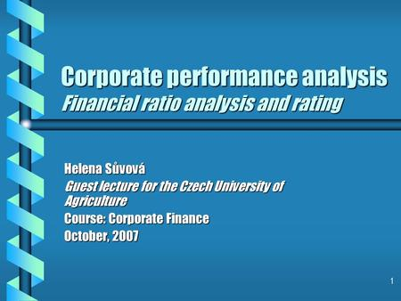 1 Corporate performance <strong>analysis</strong> <strong>Financial</strong> ratio <strong>analysis</strong> and rating Helena Sůvová Guest lecture for the Czech University <strong>of</strong> Agriculture Course: Corporate.