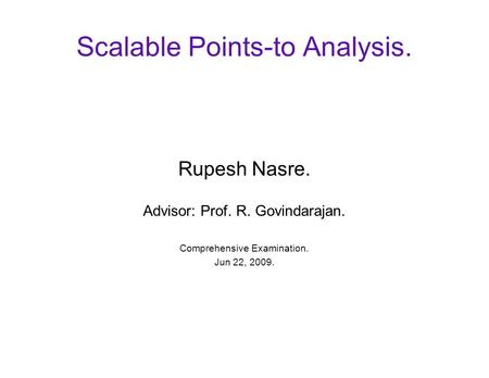 Scalable Points-to Analysis. Rupesh Nasre. Advisor: Prof. R. Govindarajan. Comprehensive Examination. Jun 22, 2009.