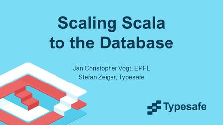 Scaling Scala to the Database Jan Christopher Vogt, EPFL Stefan Zeiger, Typesafe.