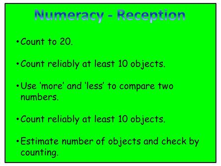 Count to 20. Count reliably at least 10 objects. Use 'more' and 'less' to compare two numbers. Count reliably at least 10 objects. Estimate number of objects.