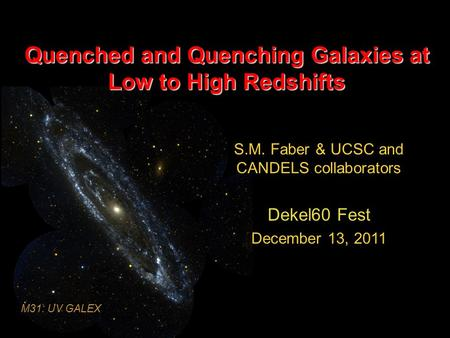 Quenched and Quenching Galaxies at Low to High Redshifts S.M. Faber & UCSC and CANDELS collaborators Dekel60 Fest December 13, 2011 M31: UV GALEX.