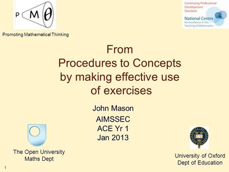 1 From Procedures to Concepts by making effective use of exercises John Mason AIMSSEC ACE Yr 1 Jan 2013 The Open University Maths Dept University of Oxford.