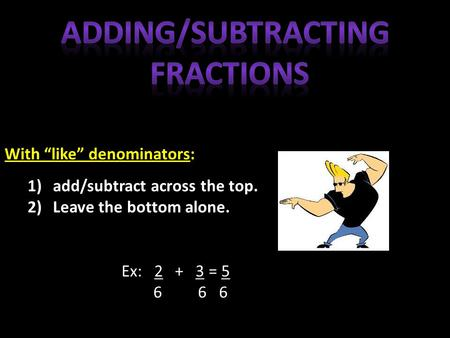 "With ""like"" denominators: 1)add/subtract across the top. 2)Leave the bottom alone. Ex: 2 + 3 = 5 6 6 6."