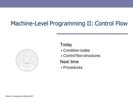Fabián E. Bustamante, Spring 2007 Machine-Level Programming II: Control Flow Today Condition codes Control flow structures Next time Procedures.