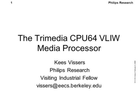 Philips Research ICS 252 class, February 3, 2000 1 The Trimedia CPU64 VLIW Media Processor Kees Vissers Philips Research Visiting Industrial Fellow