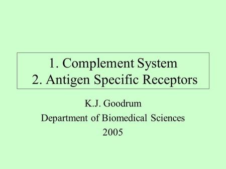 1. Complement System 2. Antigen Specific Receptors K.J. Goodrum Department of Biomedical Sciences 2005.