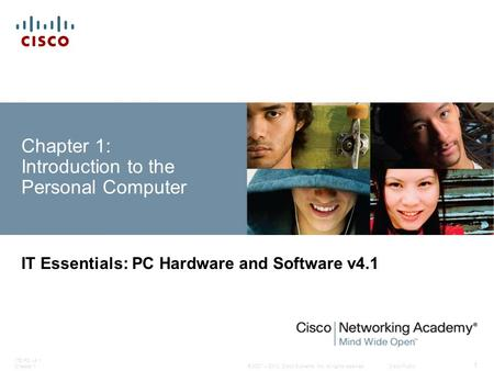 © 2007 – 2010, Cisco Systems, Inc. All rights reserved. Cisco Public ITE PC v4.1 Chapter 1 1 Chapter 1: Introduction to the Personal Computer IT Essentials:
