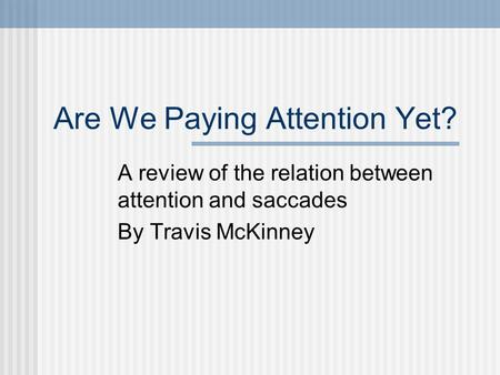 Are We Paying Attention Yet? A review of the relation between attention and saccades By Travis McKinney.