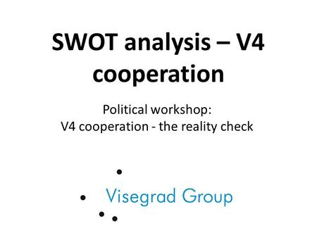 SWOT analysis – V4 cooperation Political workshop: V4 cooperation - the reality check.