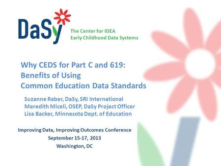 The Center for IDEA Early Childhood Data Systems Improving Data, Improving Outcomes Conference September 15-17, 2013 Washington, DC Suzanne Raber, DaSy,