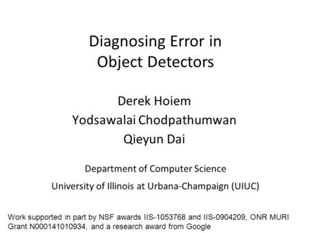Diagnosing Error in Object Detectors Department of Computer Science University of Illinois at Urbana-Champaign (UIUC) Derek Hoiem Yodsawalai Chodpathumwan.