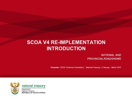 SCOA V4 RE-IMPLEMENTATION INTRODUCTION NATIONAL AND PROVINCIAL ROADSHOWS Presenter: SCOA Technical Committee | National Treasury | February - March 2013.