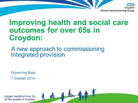 Improving health and social care outcomes for over 65s in Croydon: A new approach to commissioning integrated provision Governing Body 7 October 2014.