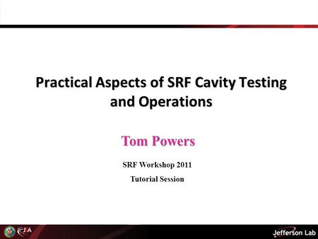 Tom Powers Practical Aspects of SRF Cavity Testing and Operations SRF Workshop 2011 Tutorial Session.