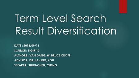 Term Level Search Result Diversification DATE : 2013/09/11 SOURCE : SIGIR'13 AUTHORS : VAN DANG, W. BRUCE CROFT ADVISOR : DR.JIA-LING, KOH SPEAKER : SHUN-CHEN,