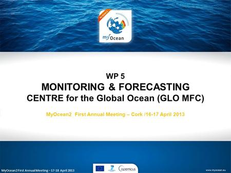 MyOcean2 First Annual Meeting – 17-18 April 2013 WP 5 MONITORING & FORECASTING CENTRE for the Global Ocean (GLO MFC) MyOcean2 First Annual Meeting – Cork.