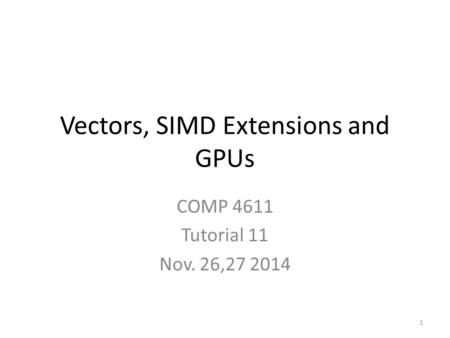 Vectors, SIMD Extensions and GPUs COMP 4611 Tutorial 11 Nov. 26,27 2014 1.