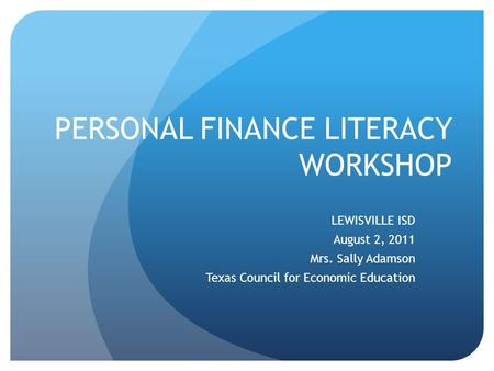 PERSONAL FINANCE LITERACY WORKSHOP LEWISVILLE ISD August 2, 2011 Mrs. Sally Adamson Texas Council for Economic Education.