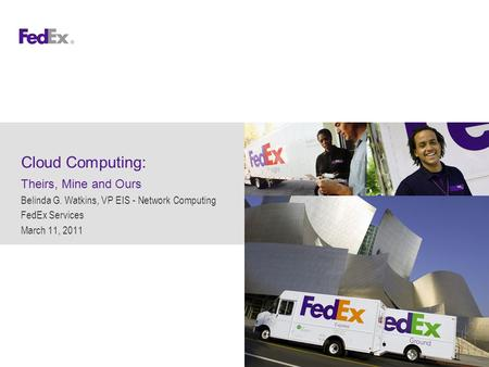 Cloud Computing: Theirs, Mine and Ours Belinda G. Watkins, VP EIS - Network Computing FedEx Services March 11, 2011.