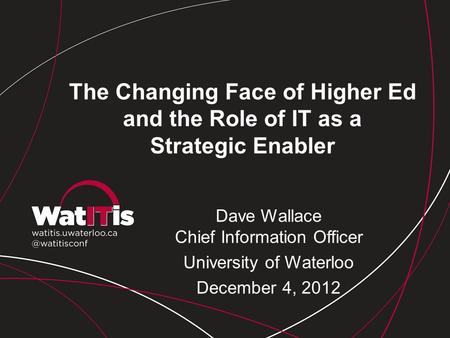 The Changing Face of Higher Ed and the Role of IT as a Strategic Enabler Dave Wallace Chief Information Officer University of Waterloo December 4, 2012.