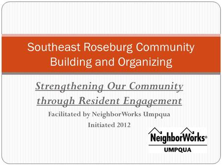 Strengthening Our Community through Resident Engagement Facilitated by NeighborWorks Umpqua Initiated 2012 Southeast Roseburg Community Building and Organizing.