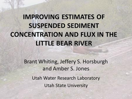 IMPROVING ESTIMATES OF SUSPENDED SEDIMENT CONCENTRATION AND FLUX IN THE LITTLE BEAR RIVER Brant Whiting, Jeffery S. Horsburgh and Amber S. Jones Utah Water.