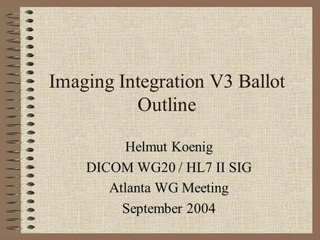 Imaging Integration V3 Ballot Outline Helmut Koenig DICOM WG20 / HL7 II SIG Atlanta WG Meeting September 2004.