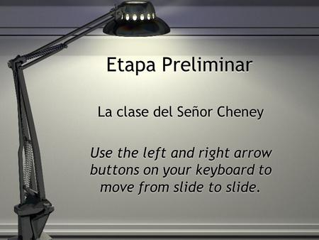Etapa Preliminar La clase del Señor Cheney Use the left and right arrow buttons on your keyboard to move from slide to slide. La clase del Señor Cheney.