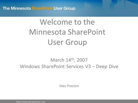 Welcome to the Minnesota SharePoint User Group March 14 th, 2007 Windows SharePoint Services V3 – Deep Dive Wes Preston.