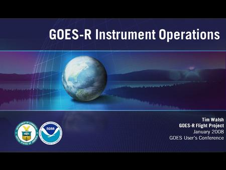 GOES-R Instrument Operations Tim Walsh GOES-R Flight Project January 2008 GOES User's Conference.