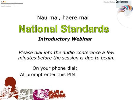 Nau mai, haere mai Introductory Webinar Please dial into the audio conference a few minutes before the session is due to begin. On your phone dial: At.