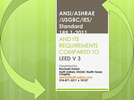 ANSI/ASHRAE /USGBC/IES/ Standard 189.1-2011 AND ITS REQUIREMENTS COMPARED TO LEED V 3 Presented by: Rachael Green Huitt-Zollars; USGBC North Texas Chapter.