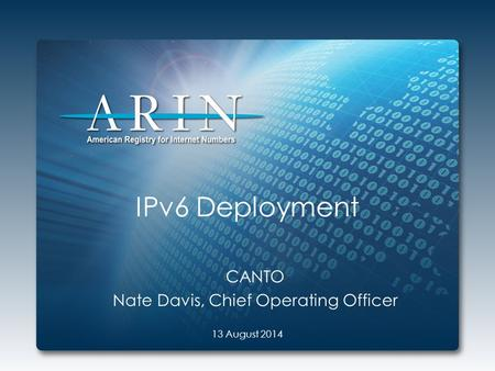 IPv6 Deployment CANTO Nate Davis, Chief Operating Officer 13 August 2014.