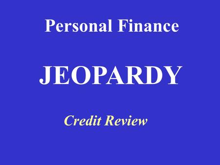 Personal Finance Credit Review JEOPARDY 100 Definitions Types of Types of Credit 4 C's of 4 C's of Credit Your Rights Credit Report Potpourri 100 200.