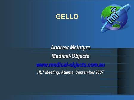 GELLO Andrew McIntyre Medical-Objectswww.medical-objects.com.au HL7 Meeting, Atlanta, September 2007.