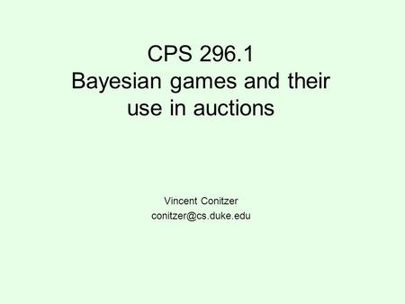CPS 296.1 Bayesian games and their use in auctions Vincent Conitzer