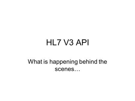 HL7 V3 API What is happening behind the scenes…. Presentation Goals Familiarize developers and other interested parties with various concepts and classes.