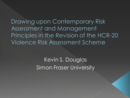 Kevin S. Douglas Simon Fraser University.  Things change  2500 studies published on violence since Version 2 was released in 1997  Conceptual developments.