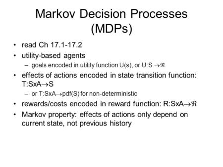 Markov Decision Processes (MDPs) read Ch 17.1-17.2 utility-based agents –goals encoded in utility function U(s), or U:S  effects of actions encoded in.