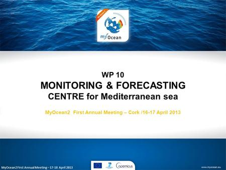 MyOcean2 First Annual Meeting – 17-18 April 2013 WP 10 MONITORING & FORECASTING CENTRE for Mediterranean sea MyOcean2 First Annual Meeting – Cork /16-17.