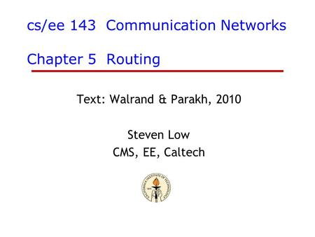 Cs/ee 143 Communication Networks Chapter 5 Routing Text: Walrand & Parakh, 2010 Steven Low CMS, EE, Caltech.
