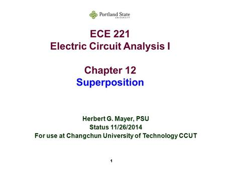 1 ECE 221 Electric Circuit Analysis I Chapter 12 Superposition Herbert G. Mayer, PSU Status 11/26/2014 For use at Changchun University of Technology CCUT.