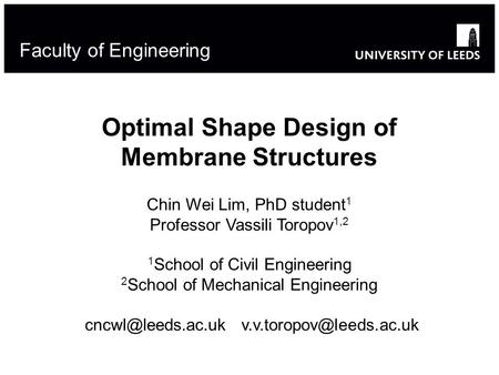 Optimal Shape Design of Membrane Structures Chin Wei Lim, PhD student 1 Professor Vassili Toropov 1,2 1 School of Civil Engineering 2 School of Mechanical.