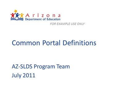Common Portal Definitions AZ-SLDS Program Team July 2011 FOR EXAMPLE USE ONLY.