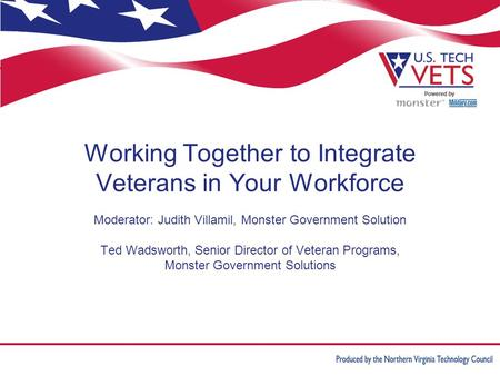 Working Together to Integrate Veterans in Your Workforce Moderator: Judith Villamil, Monster Government Solution Ted Wadsworth, Senior Director of Veteran.